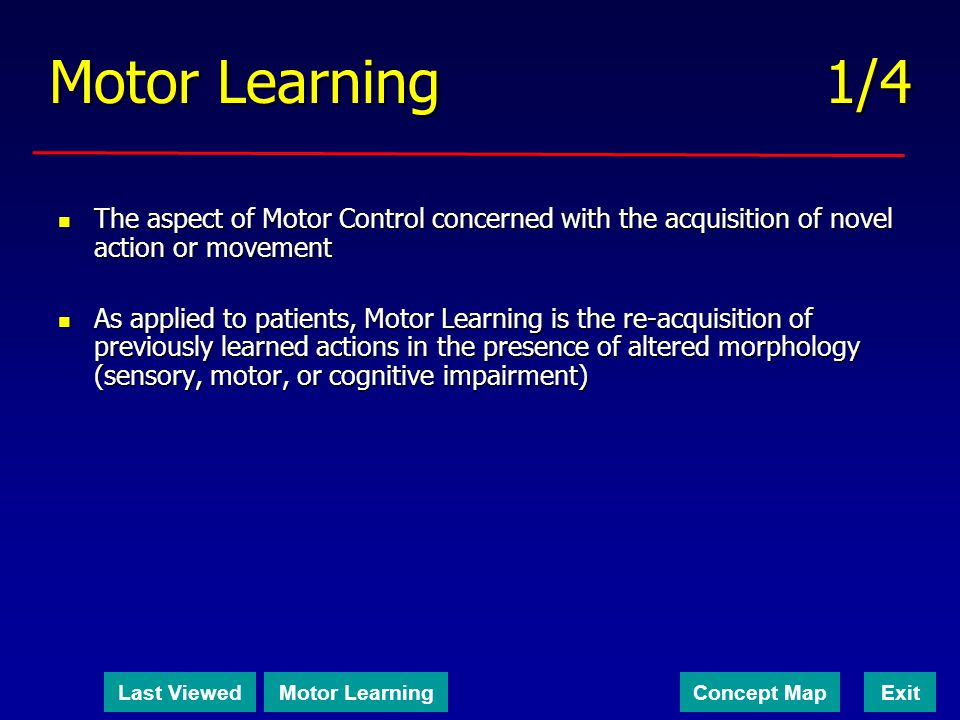 Motor Learning 1/4 The aspect of Motor Control concerned with the acquisition of novel action or movement.