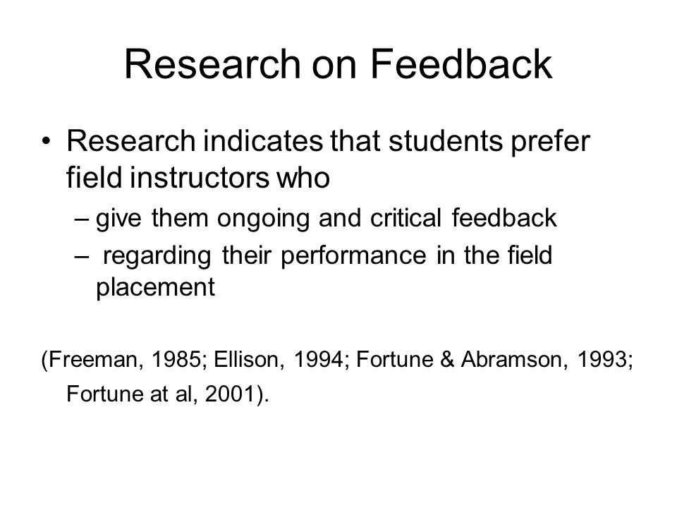 Research on Feedback Research indicates that students prefer field instructors who. give them ongoing and critical feedback.