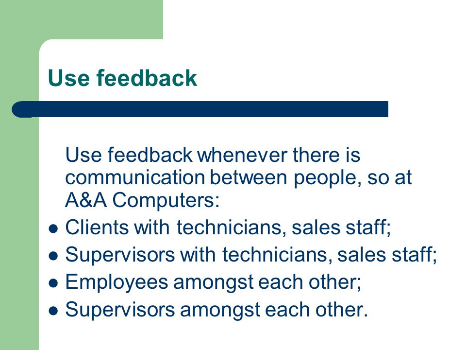 Use feedback Use feedback whenever there is communication between people, so at A&A Computers: Clients with technicians, sales staff;