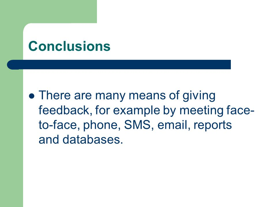 Conclusions There are many means of giving feedback, for example by meeting face-to-face, phone, SMS, email, reports and databases.
