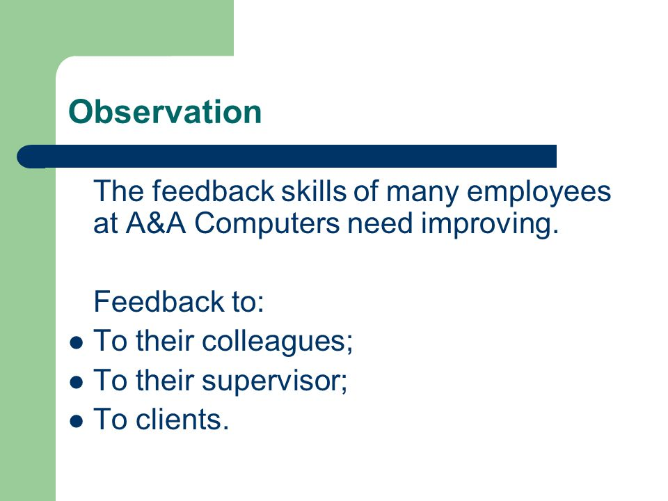 Observation The feedback skills of many employees at A&A Computers need improving. Feedback to: To their colleagues;