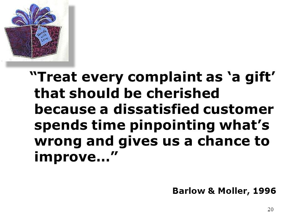 Treat every complaint as 'a gift' that should be cherished because a dissatisfied customer spends time pinpointing what's wrong and gives us a chance to improve…