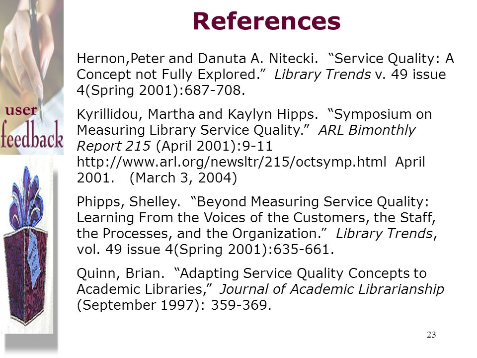 References Hernon,Peter and Danuta A. Nitecki. Service Quality: A Concept not Fully Explored. Library Trends v. 49 issue 4(Spring 2001):687-708.