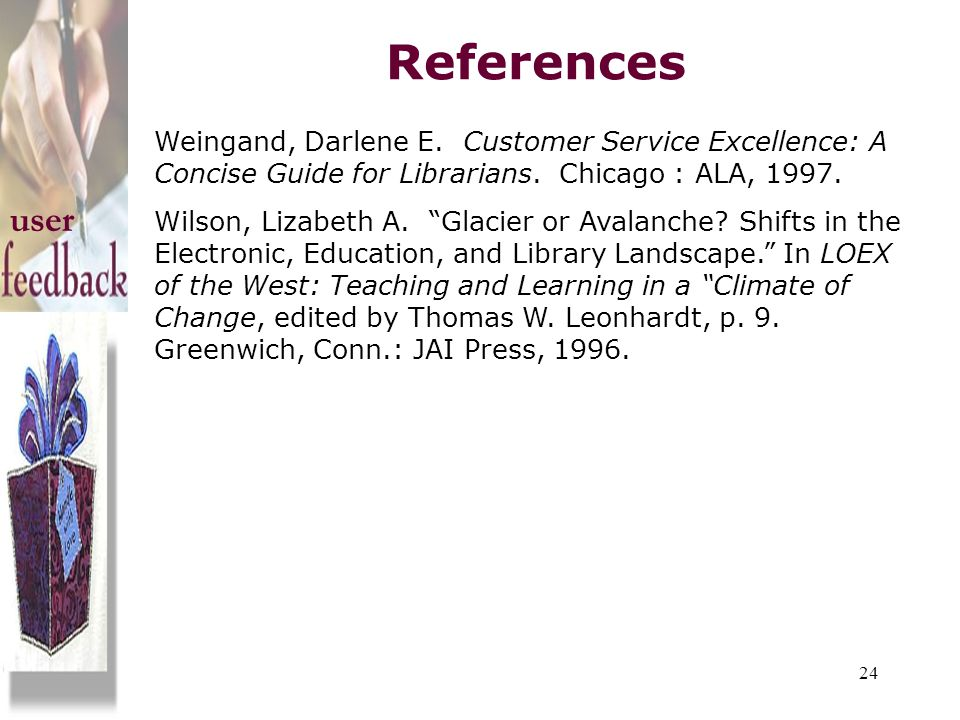 References Weingand, Darlene E. Customer Service Excellence: A Concise Guide for Librarians. Chicago : ALA, 1997.