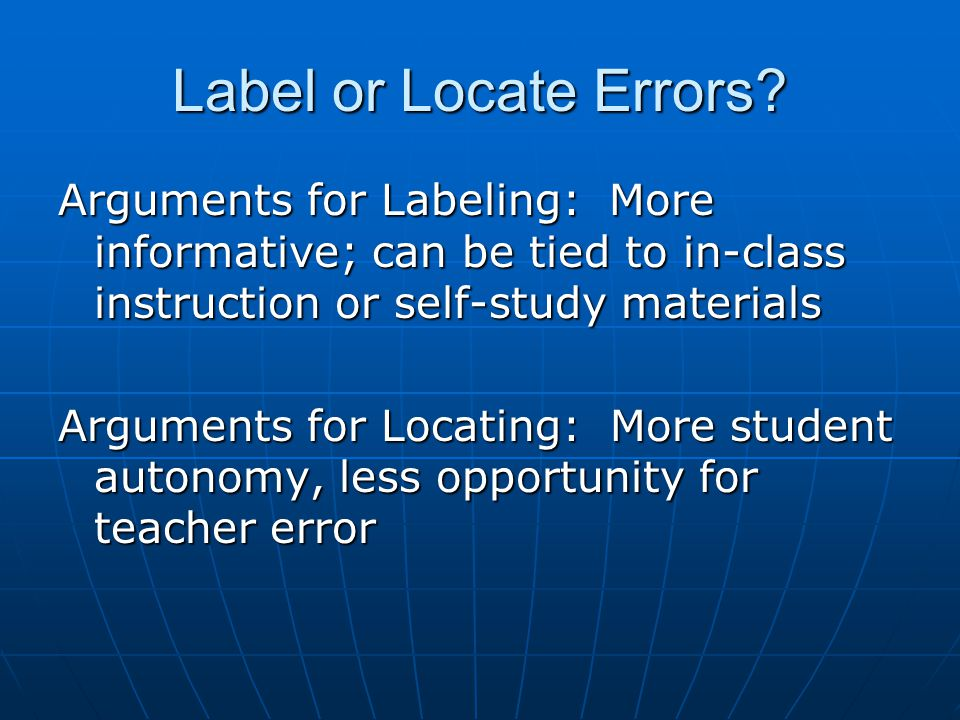 Label or Locate Errors Arguments for Labeling: More informative; can be tied to in-class instruction or self-study materials.