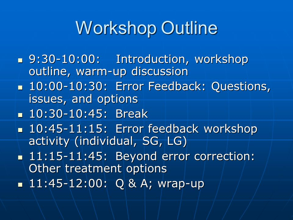 Workshop Outline 9:30-10:00: Introduction, workshop outline, warm-up discussion. 10:00-10:30: Error Feedback: Questions, issues, and options.