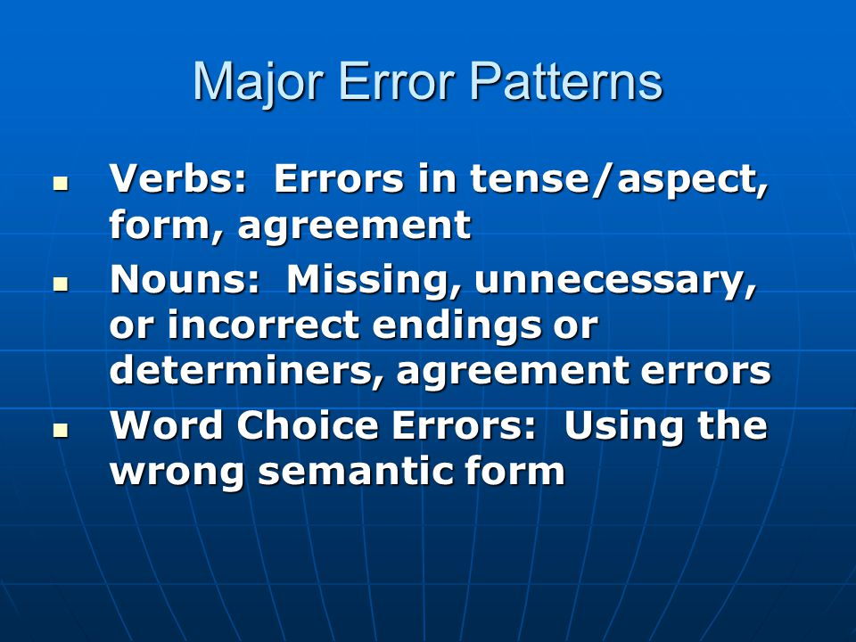 Major Error Patterns Verbs: Errors in tense/aspect, form, agreement