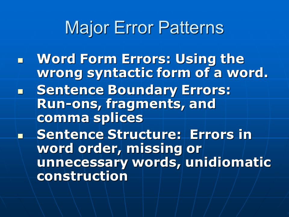 Major Error Patterns Word Form Errors: Using the wrong syntactic form of a word. Sentence Boundary Errors: Run-ons, fragments, and comma splices.