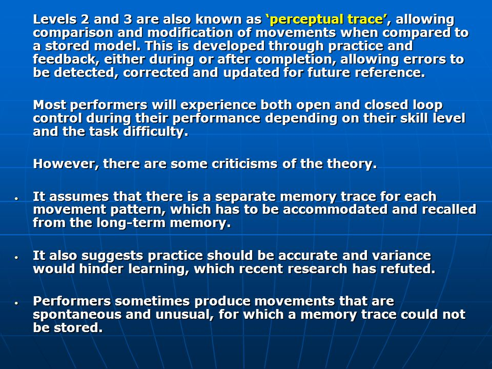 Levels 2 and 3 are also known as 'perceptual trace', allowing comparison and modification of movements when compared to a stored model. This is developed through practice and feedback, either during or after completion, allowing errors to be detected, corrected and updated for future reference.