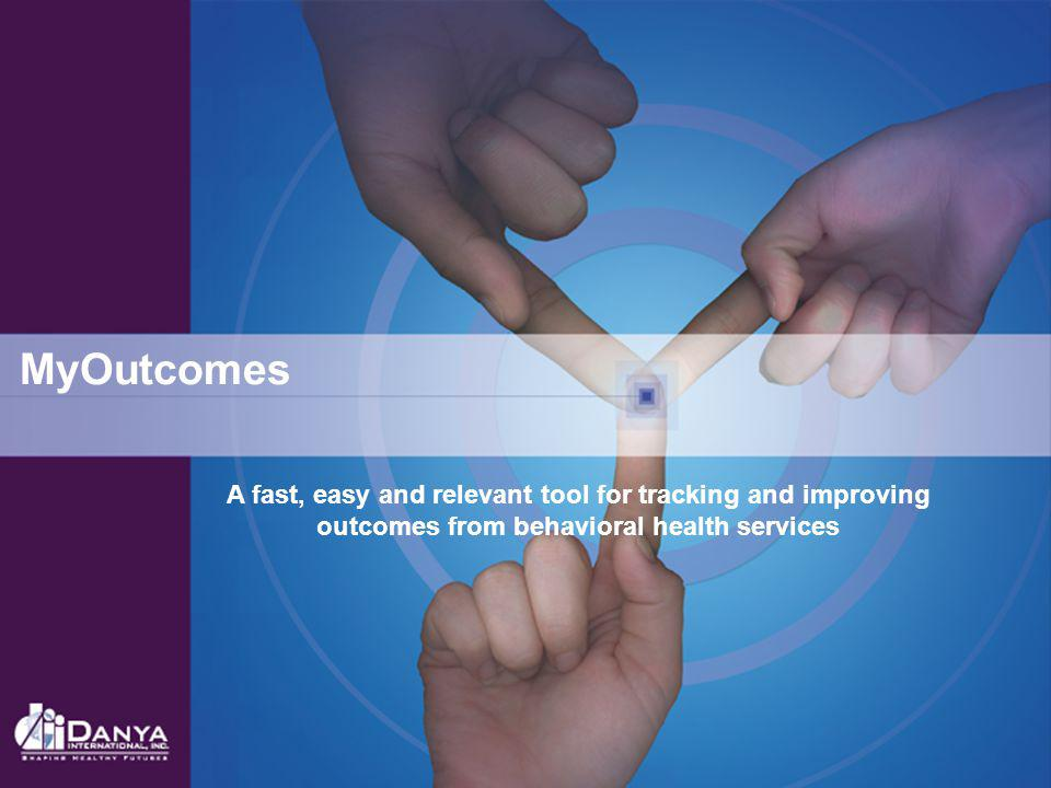 MyOutcomes A fast, easy and relevant tool for tracking and improving outcomes from behavioral health services.