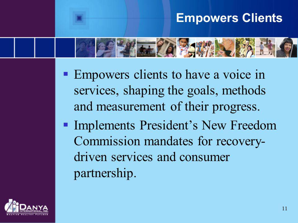 Empowers Clients Empowers clients to have a voice in services, shaping the goals, methods and measurement of their progress.
