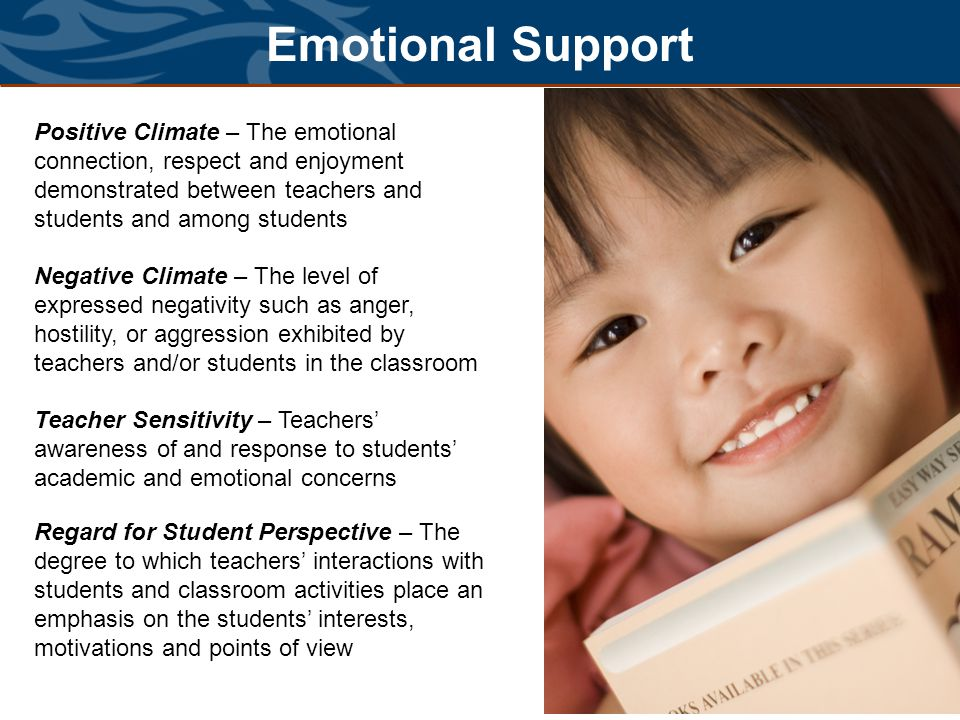 Emotional Support Positive Climate – The emotional connection, respect and enjoyment demonstrated between teachers and students and among students.