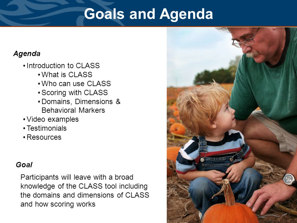 Goals and Agenda Agenda Introduction to CLASS What is CLASS