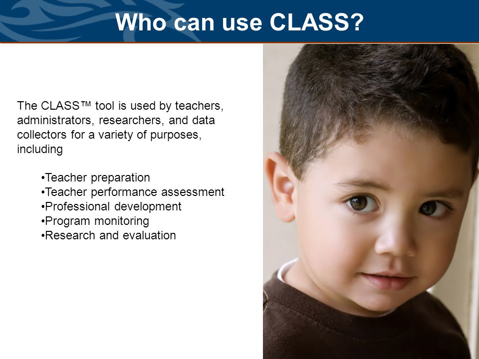 Who can use CLASS The CLASS™ tool is used by teachers, administrators, researchers, and data collectors for a variety of purposes, including.