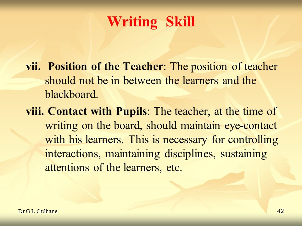 Writing Skill Position of the Teacher: The position of teacher should not be in between the learners and the blackboard.