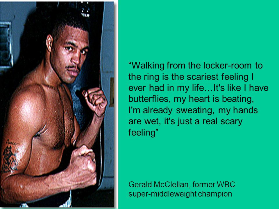 Walking from the locker-room to the ring is the scariest feeling I ever had in my life…It s like I have butterflies, my heart is beating, I m already sweating, my hands are wet, it s just a real scary feeling