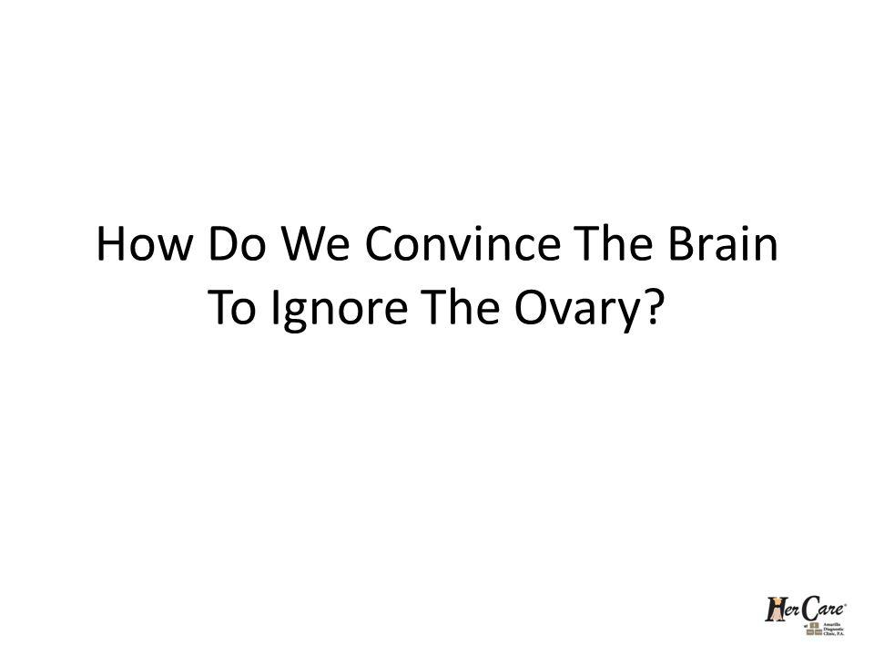 How Do We Convince The Brain To Ignore The Ovary