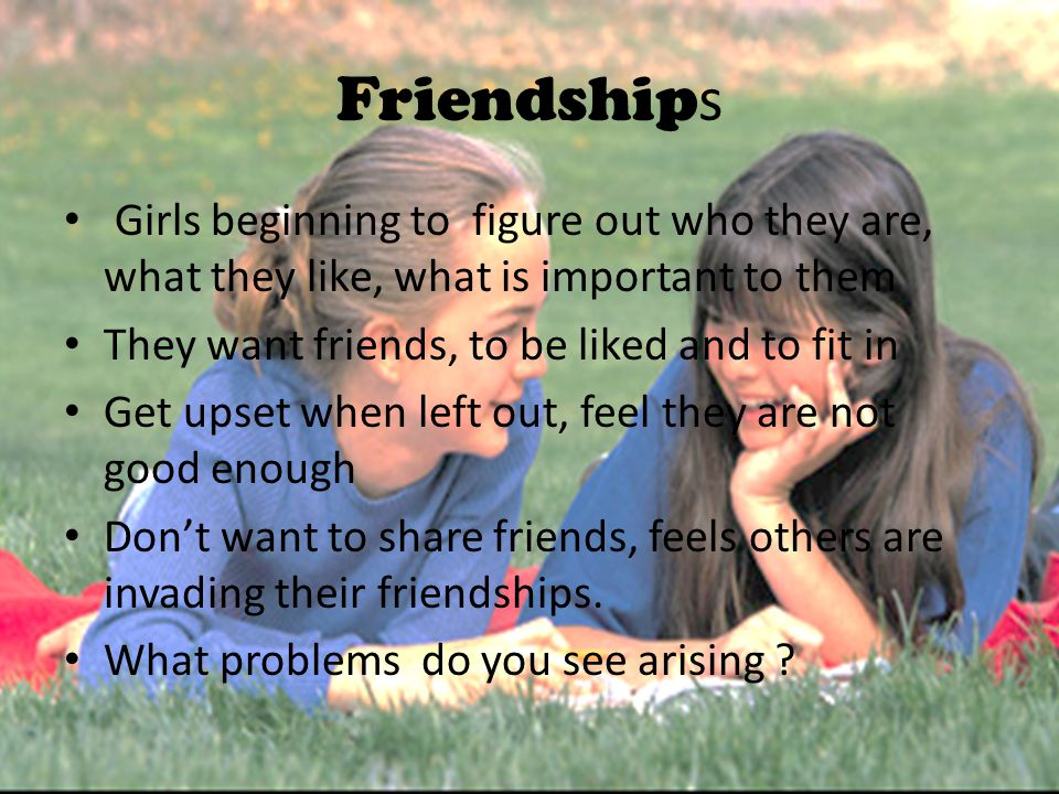 Friendships Girls beginning to figure out who they are, what they like, what is important to them.