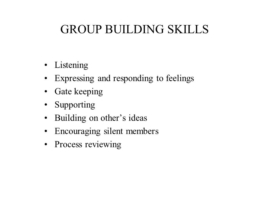 GROUP BUILDING SKILLS Listening Expressing and responding to feelings