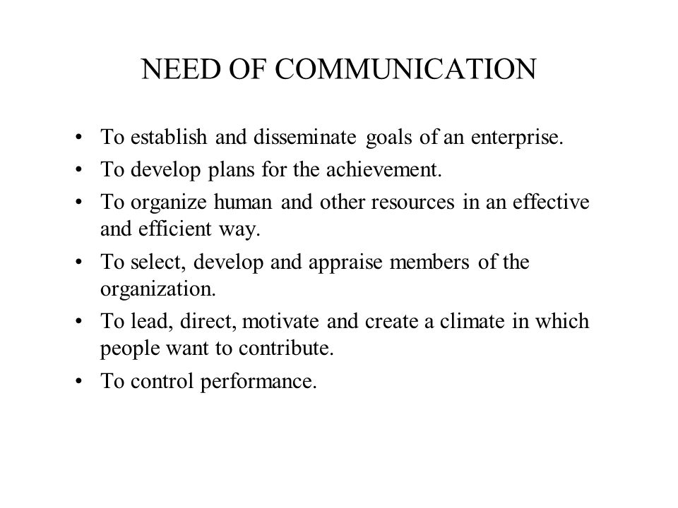 NEED OF COMMUNICATION To establish and disseminate goals of an enterprise. To develop plans for the achievement.