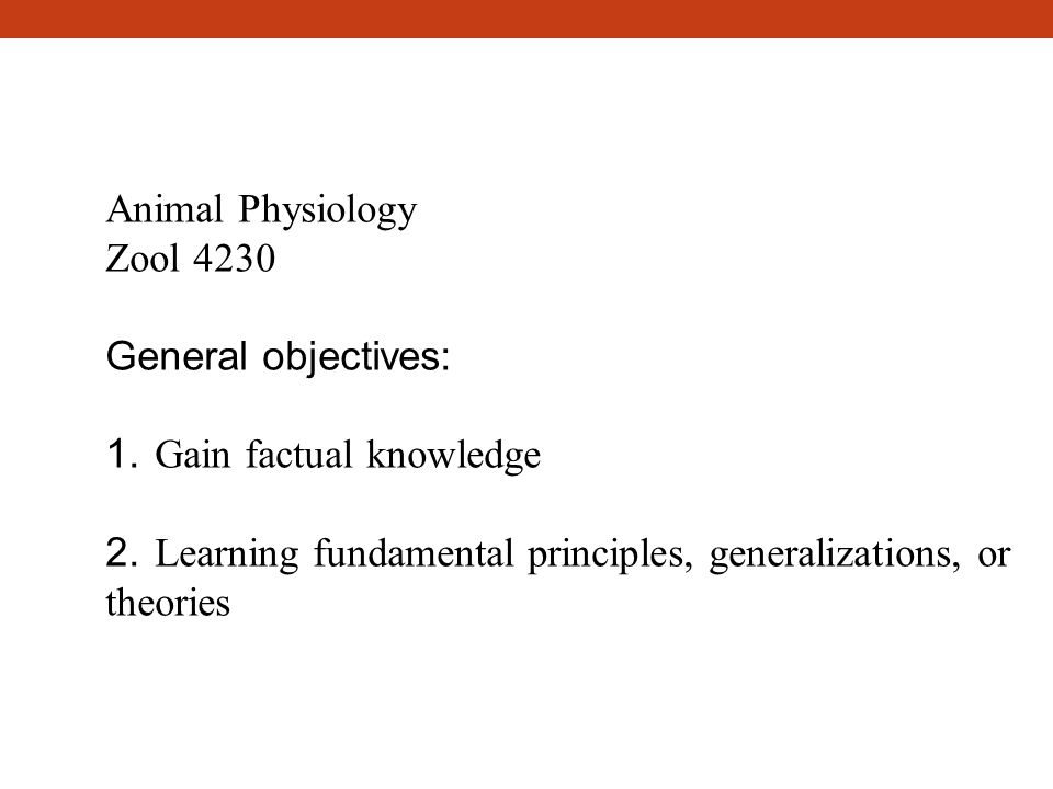 Animal Physiology Zool 4230. General objectives: 1. Gain factual knowledge.