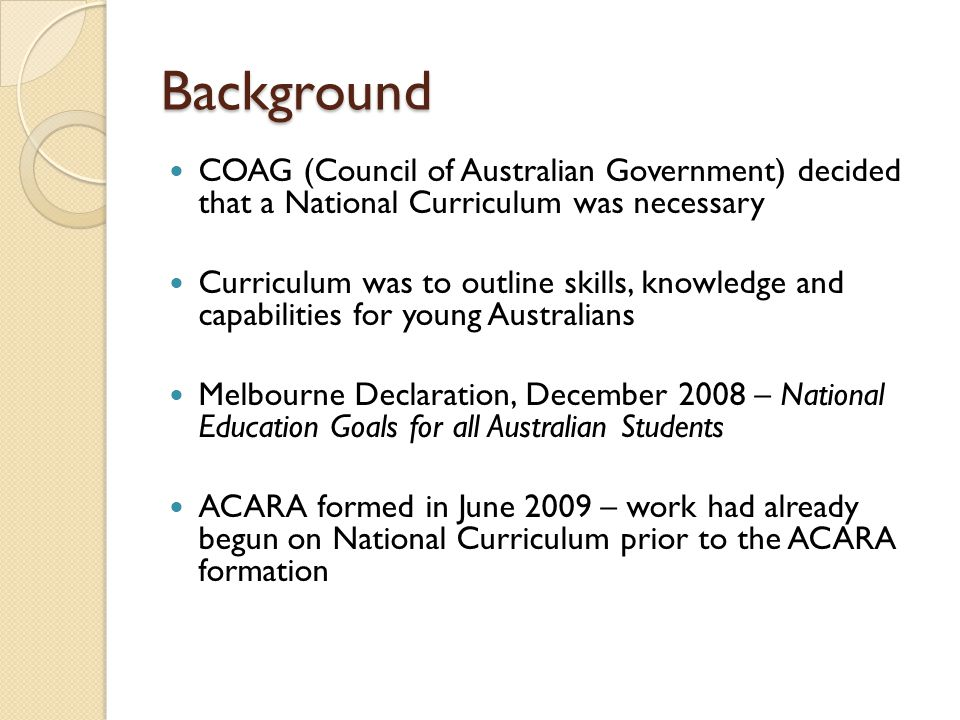 Background COAG (Council of Australian Government) decided that a National Curriculum was necessary.