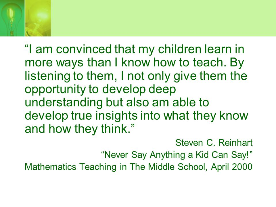 I am convinced that my children learn in more ways than I know how to teach. By listening to them, I not only give them the opportunity to develop deep understanding but also am able to develop true insights into what they know and how they think.