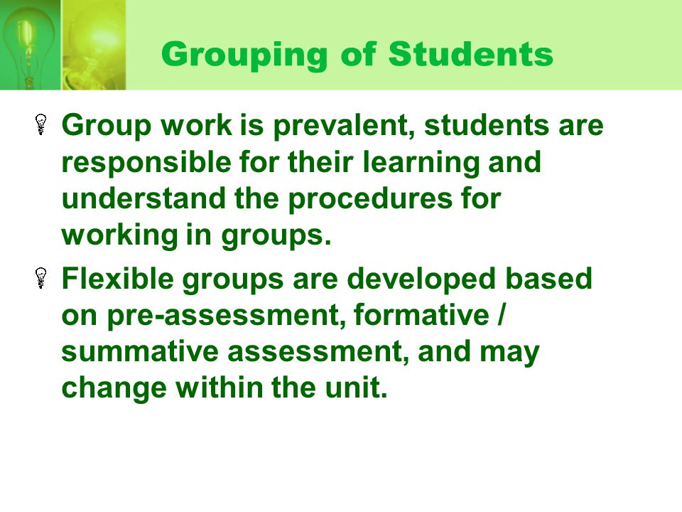 Grouping of Students Group work is prevalent, students are responsible for their learning and understand the procedures for working in groups.