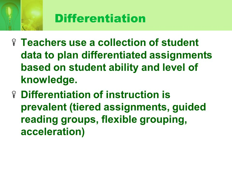 Differentiation Teachers use a collection of student data to plan differentiated assignments based on student ability and level of knowledge.