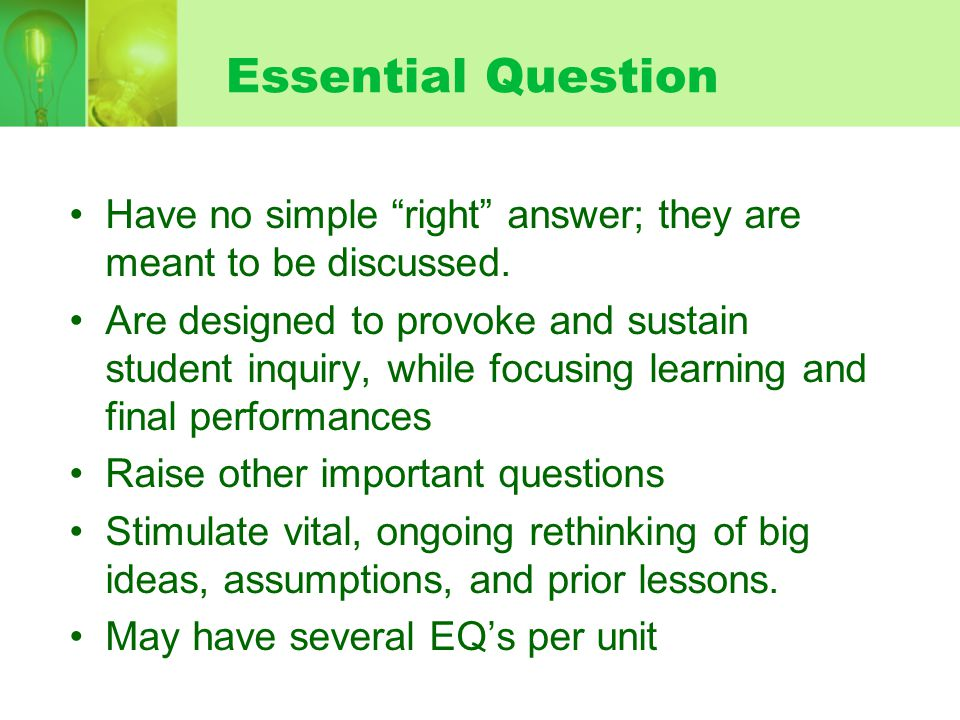 Essential Question Have no simple right answer; they are meant to be discussed.