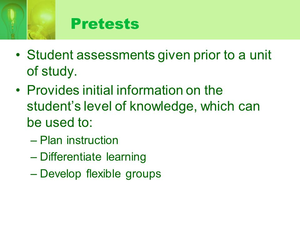 Pretests Student assessments given prior to a unit of study.