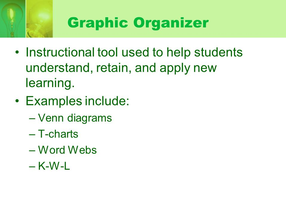 Graphic Organizer Instructional tool used to help students understand, retain, and apply new learning.