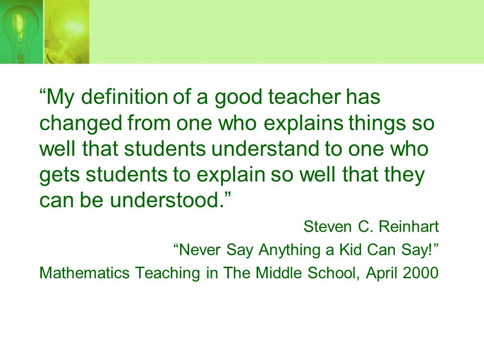 My definition of a good teacher has changed from one who explains things so well that students understand to one who gets students to explain so well that they can be understood.