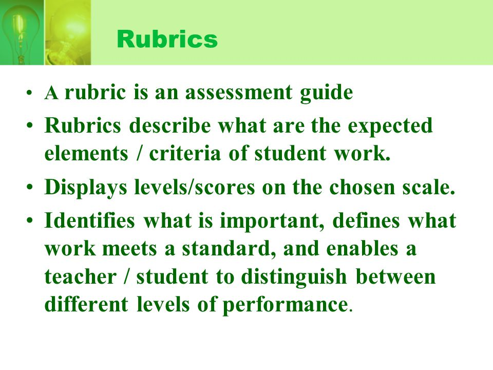 Rubrics A rubric is an assessment guide. Rubrics describe what are the expected elements / criteria of student work.