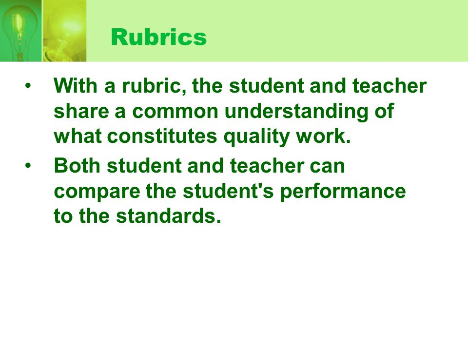 Rubrics With a rubric, the student and teacher share a common understanding of what constitutes quality work.