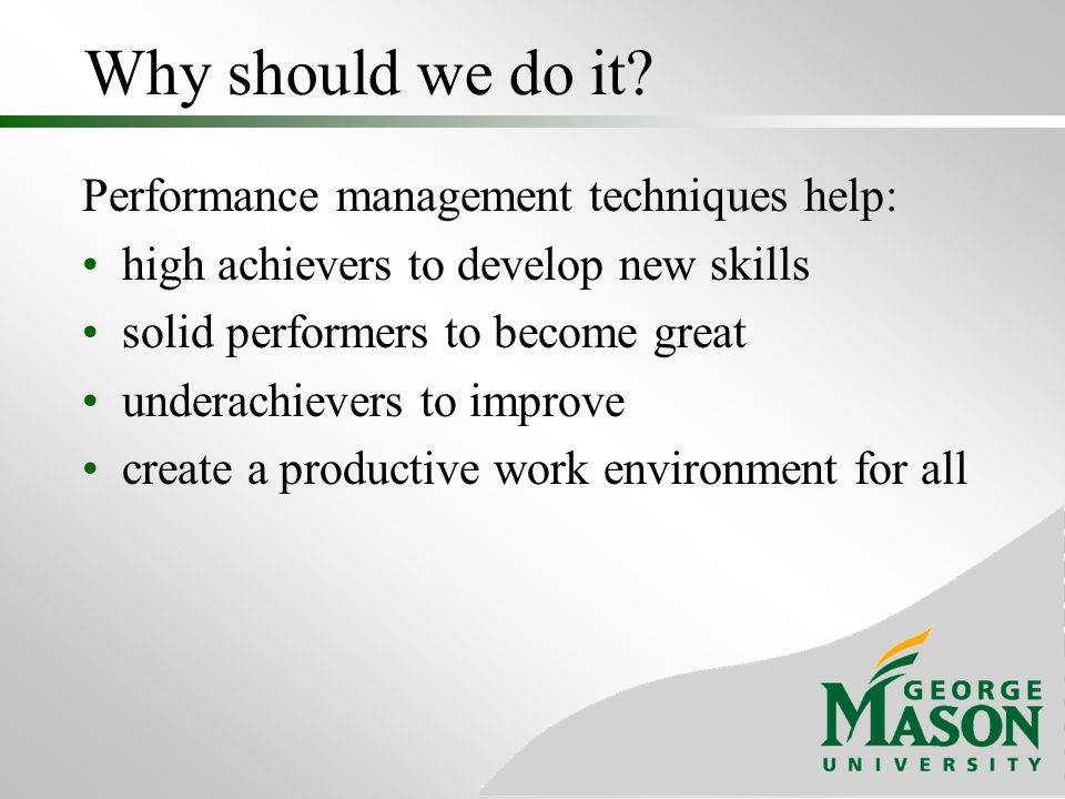 Why should we do it Performance management techniques help:
