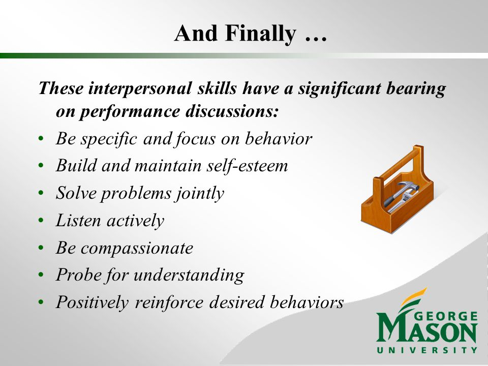 And Finally … These interpersonal skills have a significant bearing on performance discussions: Be specific and focus on behavior.