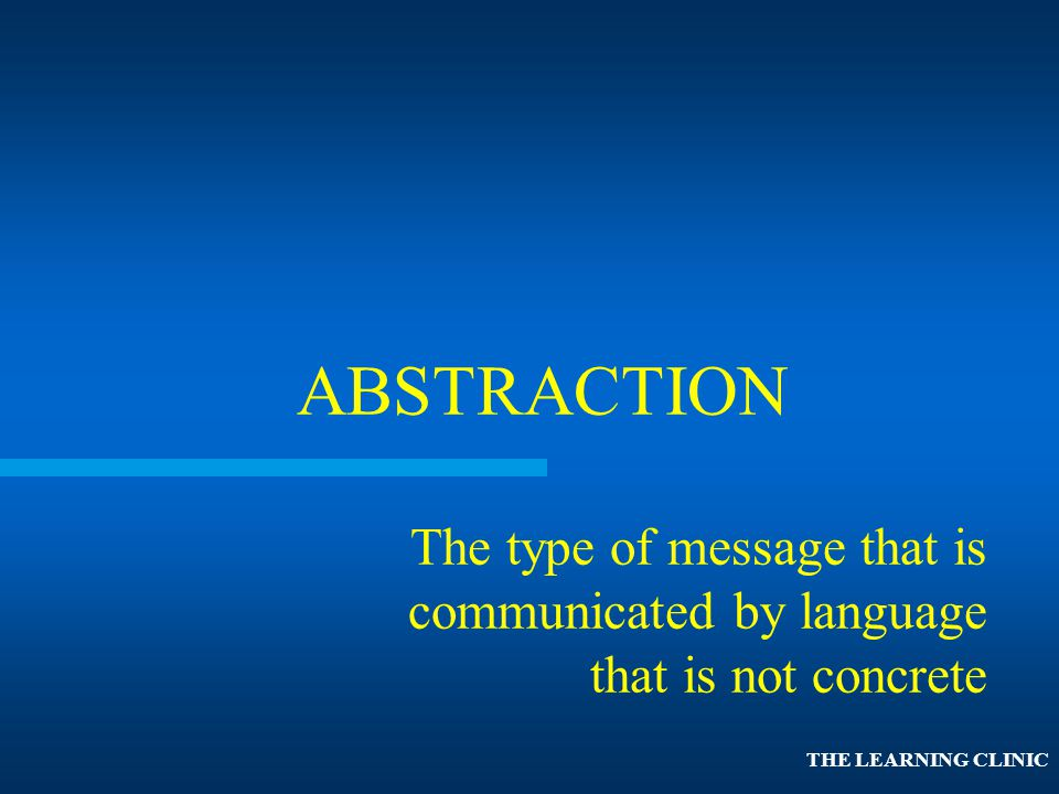 ABSTRACTION The type of message that is communicated by language that is not concrete.