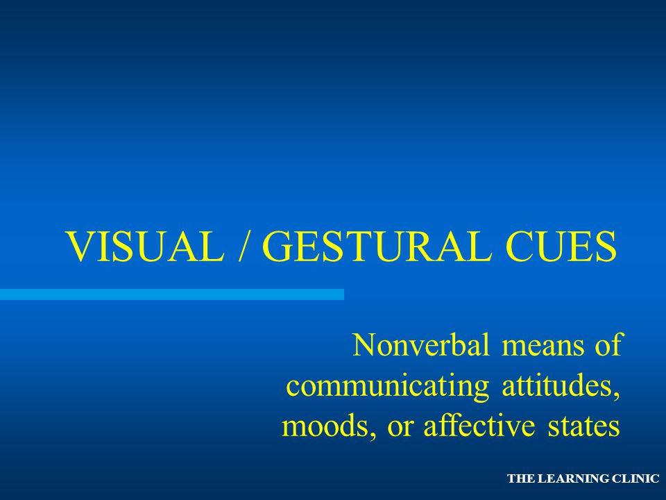 VISUAL / GESTURAL CUES Nonverbal means of communicating attitudes, moods, or affective states.