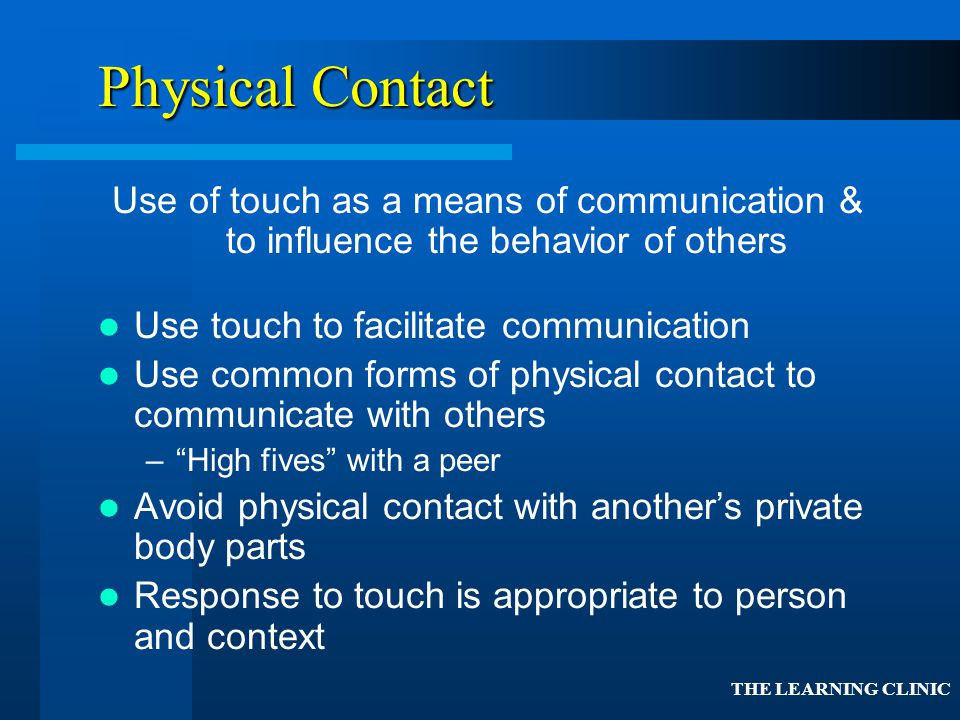 Physical Contact Use of touch as a means of communication & to influence the behavior of others. Use touch to facilitate communication.