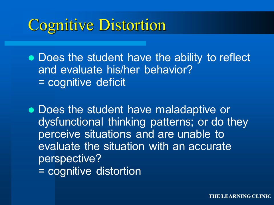 Cognitive Distortion Does the student have the ability to reflect and evaluate his/her behavior = cognitive deficit.