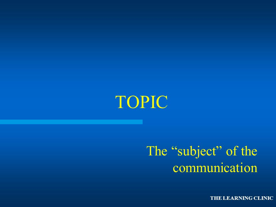 TOPIC The subject of the communication THE LEARNING CLINIC