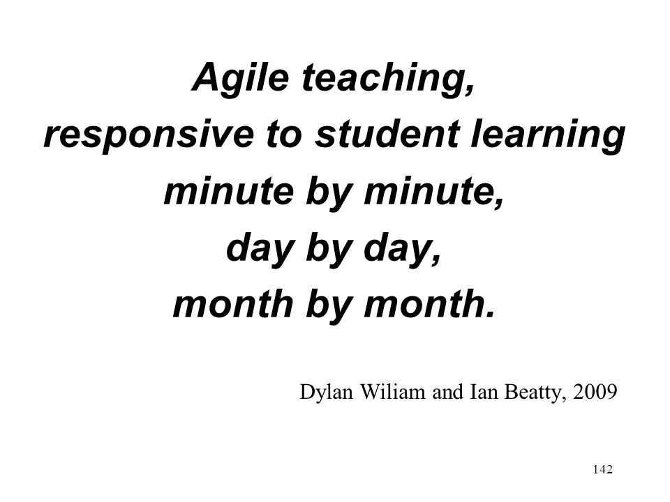 Agile teaching, responsive to student learning minute by minute, day by day, month by month.