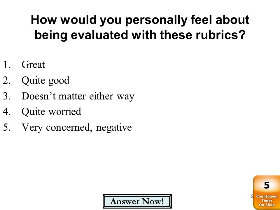 How would you personally feel about being evaluated with these rubrics