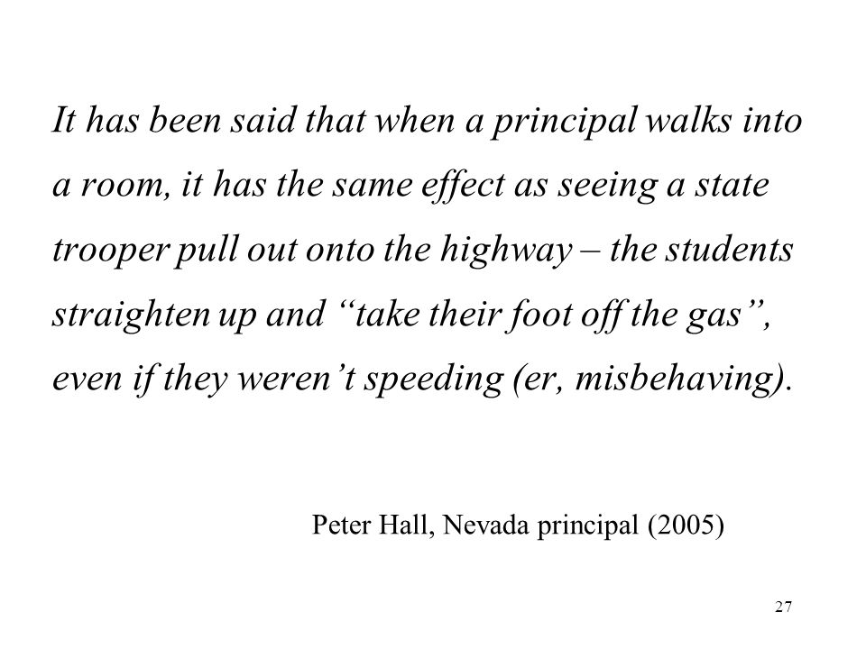 It has been said that when a principal walks into a room, it has the same effect as seeing a state trooper pull out onto the highway – the students straighten up and take their foot off the gas , even if they weren't speeding (er, misbehaving).