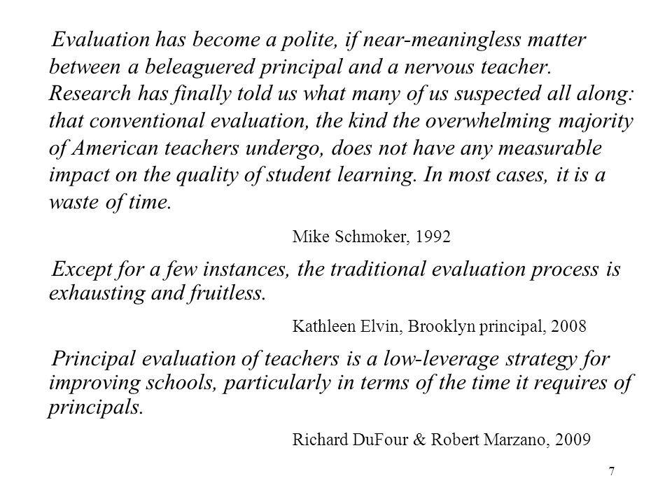 Evaluation has become a polite, if near-meaningless matter between a beleaguered principal and a nervous teacher. Research has finally told us what many of us suspected all along: that conventional evaluation, the kind the overwhelming majority of American teachers undergo, does not have any measurable impact on the quality of student learning. In most cases, it is a waste of time.