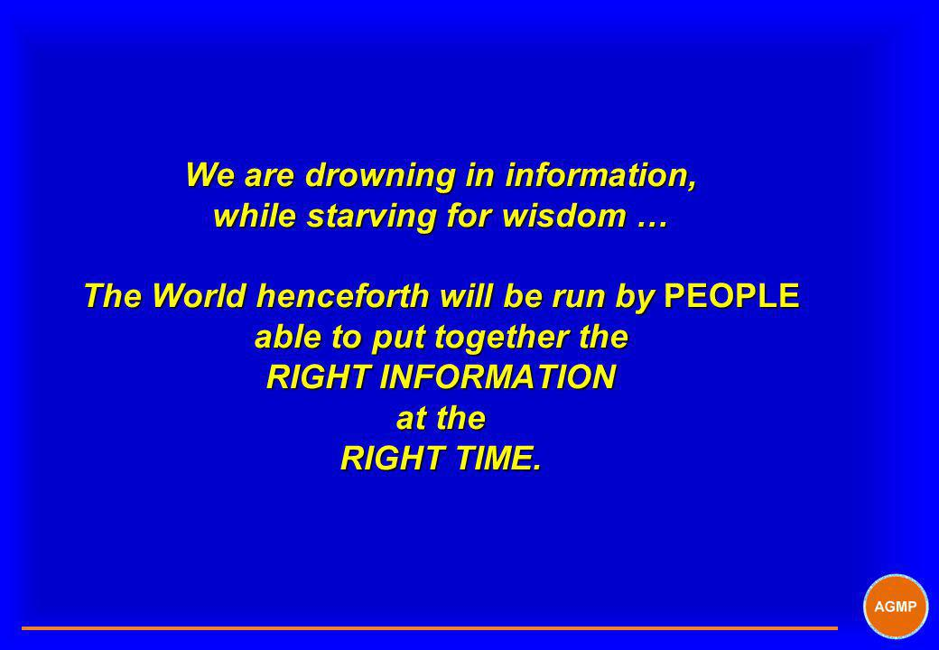 We are drowning in information, while starving for wisdom … The World henceforth will be run by PEOPLE able to put together the RIGHT INFORMATION at the RIGHT TIME.