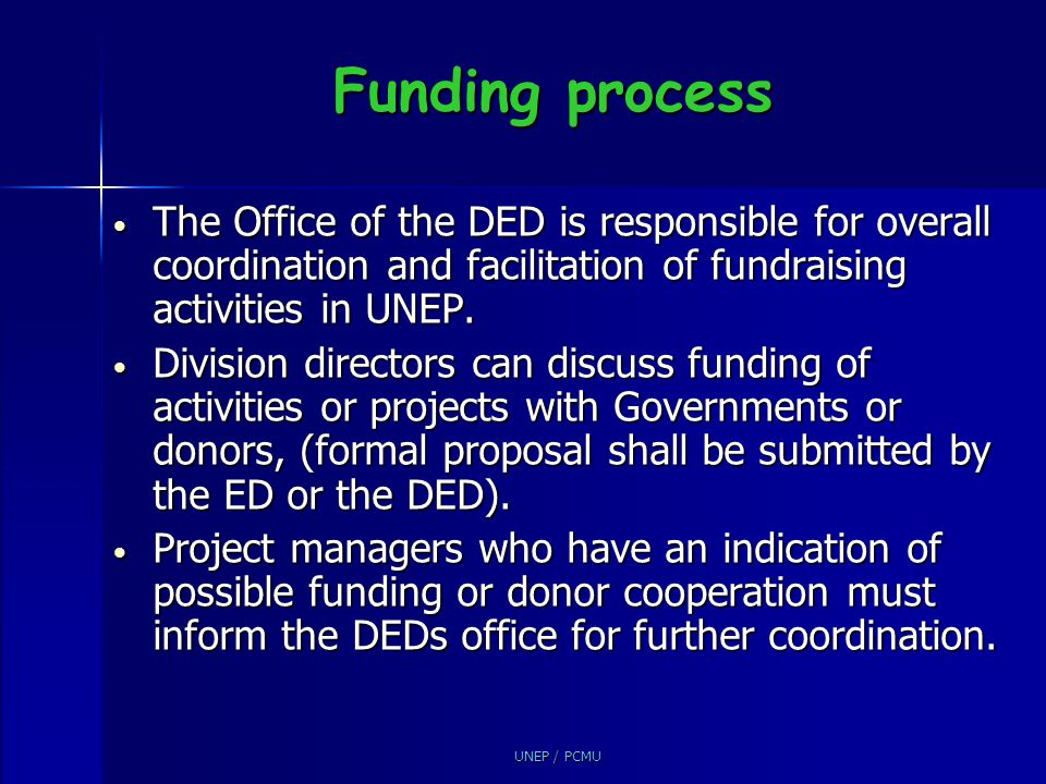 Funding process The Office of the DED is responsible for overall coordination and facilitation of fundraising activities in UNEP.