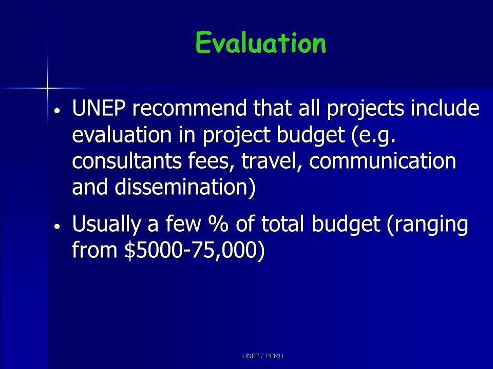 Evaluation UNEP recommend that all projects include evaluation in project budget (e.g. consultants fees, travel, communication and dissemination)