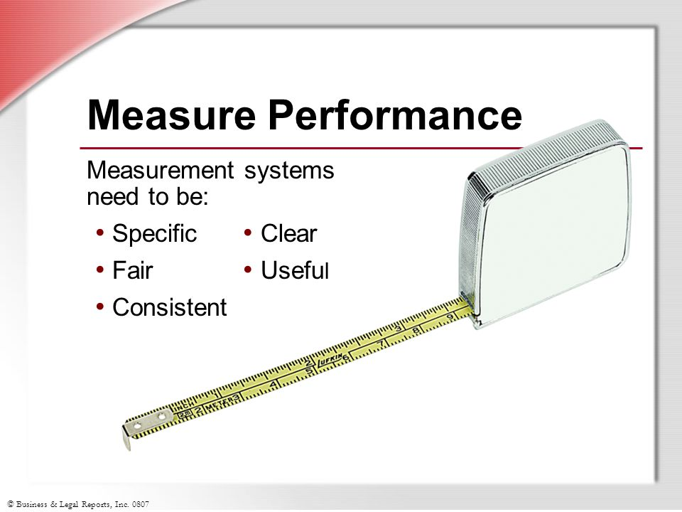 Measure Performance Measurement systems need to be: Specific Fair